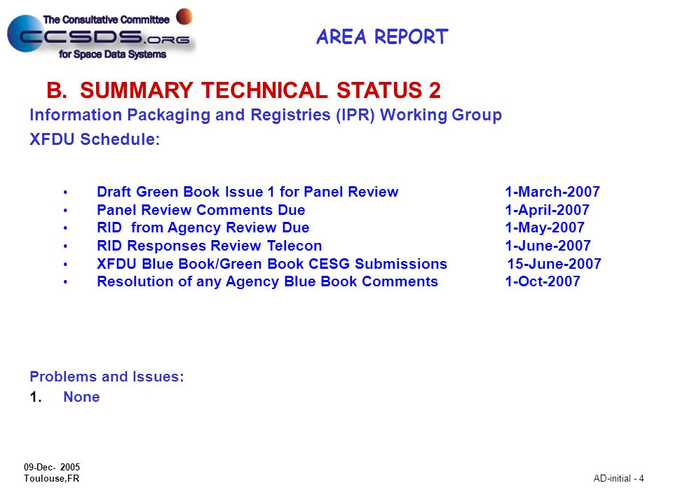 09-Dec- 2005 Toulouse,FR AD-initial - 4 B.SUMMARY TECHNICAL STATUS 2 Information Packaging and Registries (IPR) Working Group XFDU Schedule: Draft Green Book Issue 1 for Panel Review 1-March-2007 Panel Review Comments Due 1-April-2007 RID from Agency Review Due 1-May-2007 RID Responses Review Telecon 1-June-2007 XFDU Blue Book/Green Book CESG Submissions 15-June-2007 Resolution of any Agency Blue Book Comments 1-Oct-2007 Problems and Issues: 1.None AREA REPORT