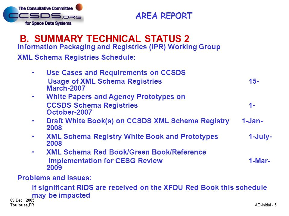 09-Dec- 2005 Toulouse,FR AD-initial - 5 B.SUMMARY TECHNICAL STATUS 2 Information Packaging and Registries (IPR) Working Group XML Schema Registries Schedule: Use Cases and Requirements on CCSDS Usage of XML Schema Registries15- March-2007 White Papers and Agency Prototypes on CCSDS Schema Registries 1- October-2007 Draft White Book(s) on CCSDS XML Schema Registry 1-Jan- 2008 XML Schema Registry White Book and Prototypes 1-July- 2008 XML Schema Red Book/Green Book/Reference Implementation for CESG Review 1-Mar- 2009 Problems and Issues: If significant RIDS are received on the XFDU Red Book this schedule may be impacted AREA REPORT