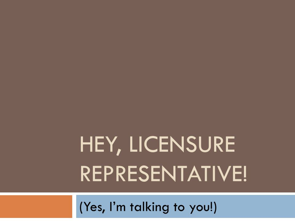 HEY, LICENSURE REPRESENTATIVE! (Yes, I'm talking to you!)