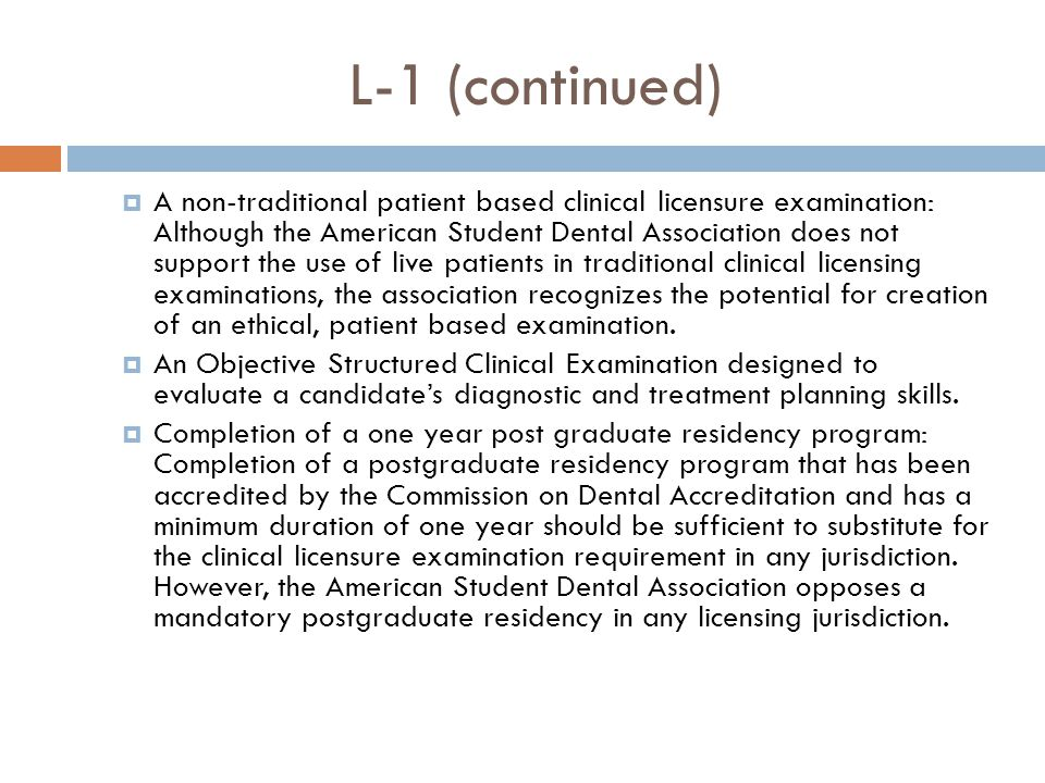 L-1 (continued)  A non-traditional patient based clinical licensure examination: Although the American Student Dental Association does not support the use of live patients in traditional clinical licensing examinations, the association recognizes the potential for creation of an ethical, patient based examination.