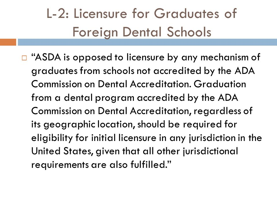 L-2: Licensure for Graduates of Foreign Dental Schools  ASDA is opposed to licensure by any mechanism of graduates from schools not accredited by the ADA Commission on Dental Accreditation.