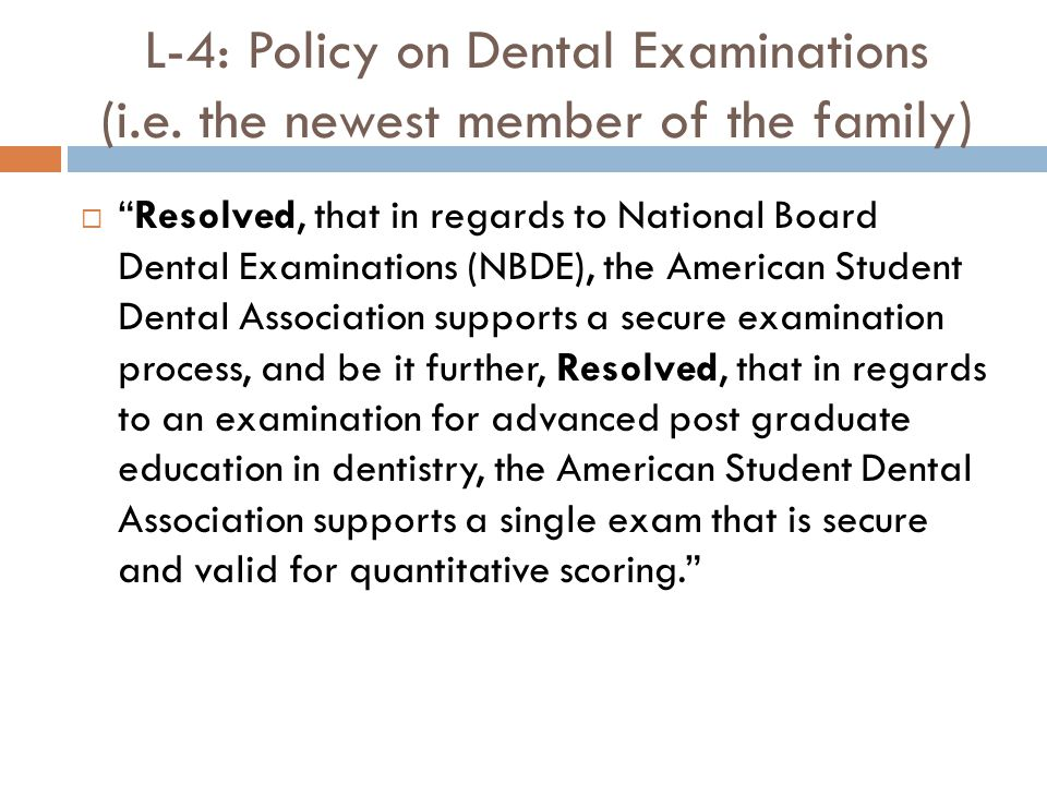 "L-4: Policy on Dental Examinations (i.e. the newest member of the family)  ""Resolved, that in regards to National Board Dental Examinations (NBDE), t"
