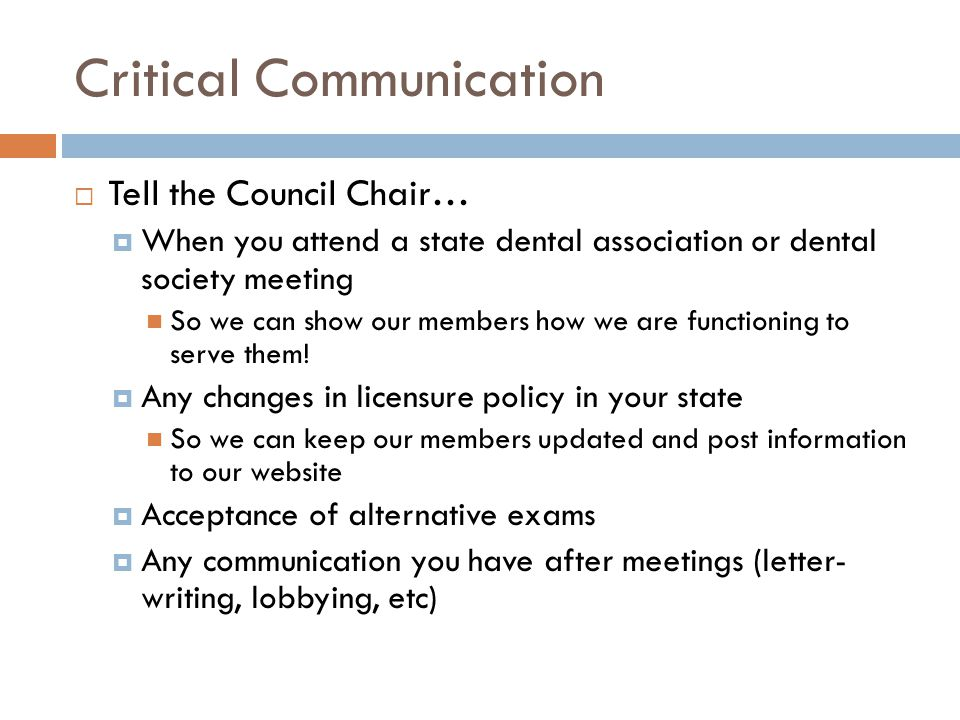 Critical Communication  Tell the Council Chair…  When you attend a state dental association or dental society meeting So we can show our members how we are functioning to serve them.