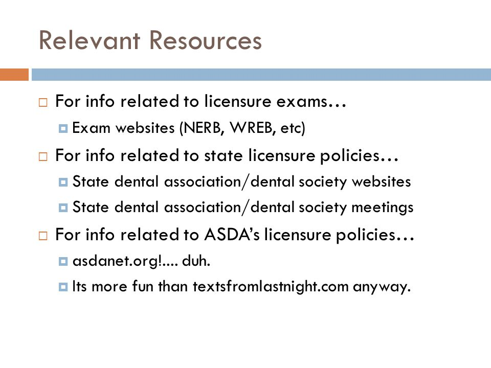 Relevant Resources  For info related to licensure exams…  Exam websites (NERB, WREB, etc)  For info related to state licensure policies…  State dental association/dental society websites  State dental association/dental society meetings  For info related to ASDA's licensure policies…  asdanet.org!....