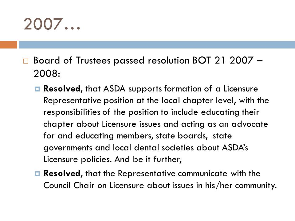 2007…  Board of Trustees passed resolution BOT 21 2007 – 2008:  Resolved, that ASDA supports formation of a Licensure Representative position at the local chapter level, with the responsibilities of the position to include educating their chapter about Licensure issues and acting as an advocate for and educating members, state boards, state governments and local dental societies about ASDA's Licensure policies.