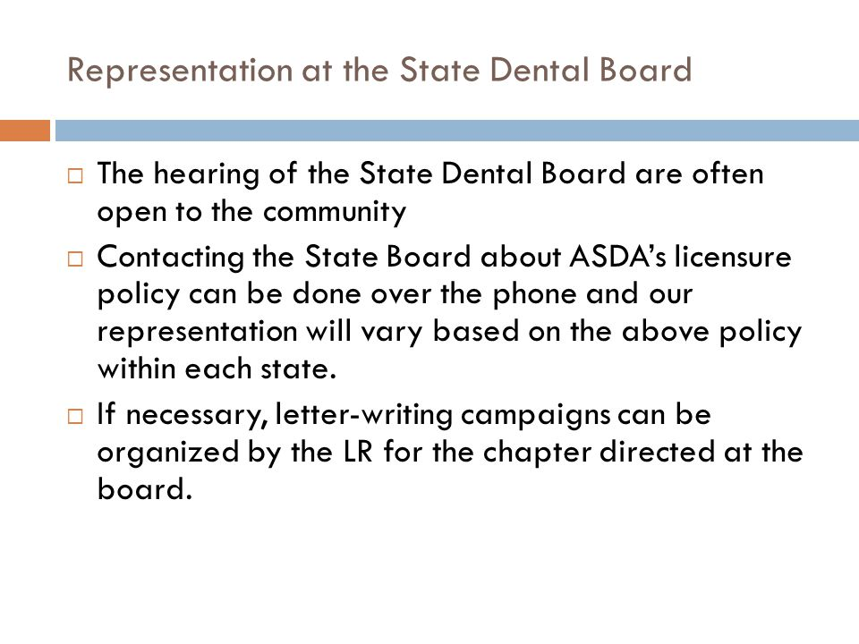 Representation at the State Dental Board  The hearing of the State Dental Board are often open to the community  Contacting the State Board about ASDA's licensure policy can be done over the phone and our representation will vary based on the above policy within each state.
