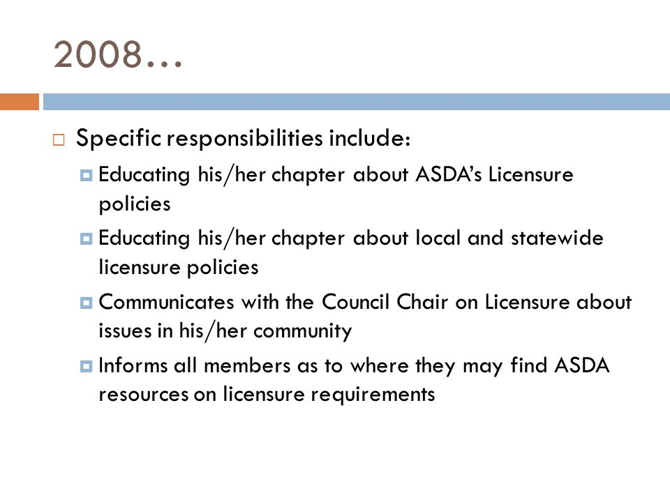 2008…  Specific responsibilities include:  Educating his/her chapter about ASDA's Licensure policies  Educating his/her chapter about local and statewide licensure policies  Communicates with the Council Chair on Licensure about issues in his/her community  Informs all members as to where they may find ASDA resources on licensure requirements