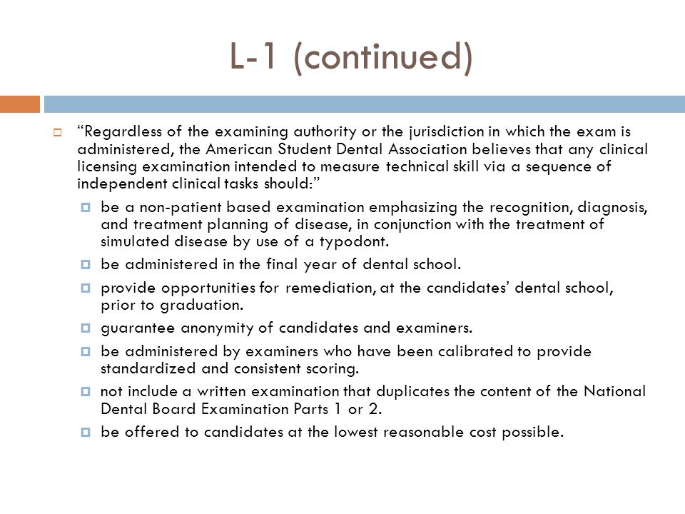 L-1 (continued)  Regardless of the examining authority or the jurisdiction in which the exam is administered, the American Student Dental Association believes that any clinical licensing examination intended to measure technical skill via a sequence of independent clinical tasks should:  be a non-patient based examination emphasizing the recognition, diagnosis, and treatment planning of disease, in conjunction with the treatment of simulated disease by use of a typodont.
