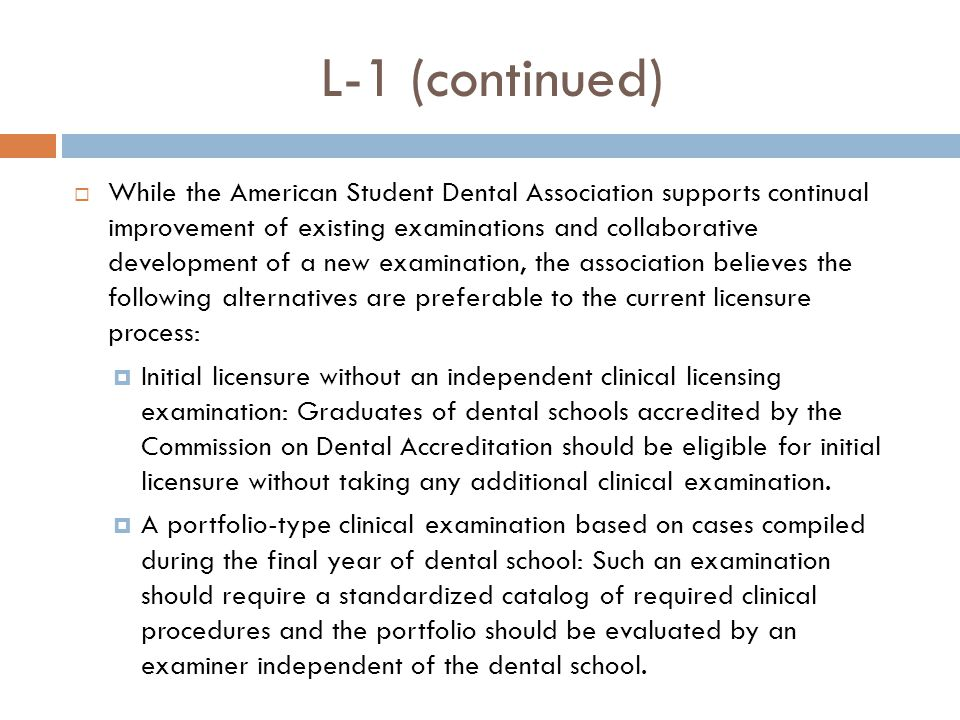 L-1 (continued)  While the American Student Dental Association supports continual improvement of existing examinations and collaborative development of a new examination, the association believes the following alternatives are preferable to the current licensure process:  Initial licensure without an independent clinical licensing examination: Graduates of dental schools accredited by the Commission on Dental Accreditation should be eligible for initial licensure without taking any additional clinical examination.
