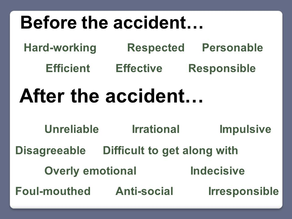 Before the accident… After the accident… Hard-working Respected Personable Efficient Effective Responsible Unreliable Irrational Impulsive Disagreeable Difficult to get along with Overly emotional Indecisive Foul-mouthed Anti-social Irresponsible