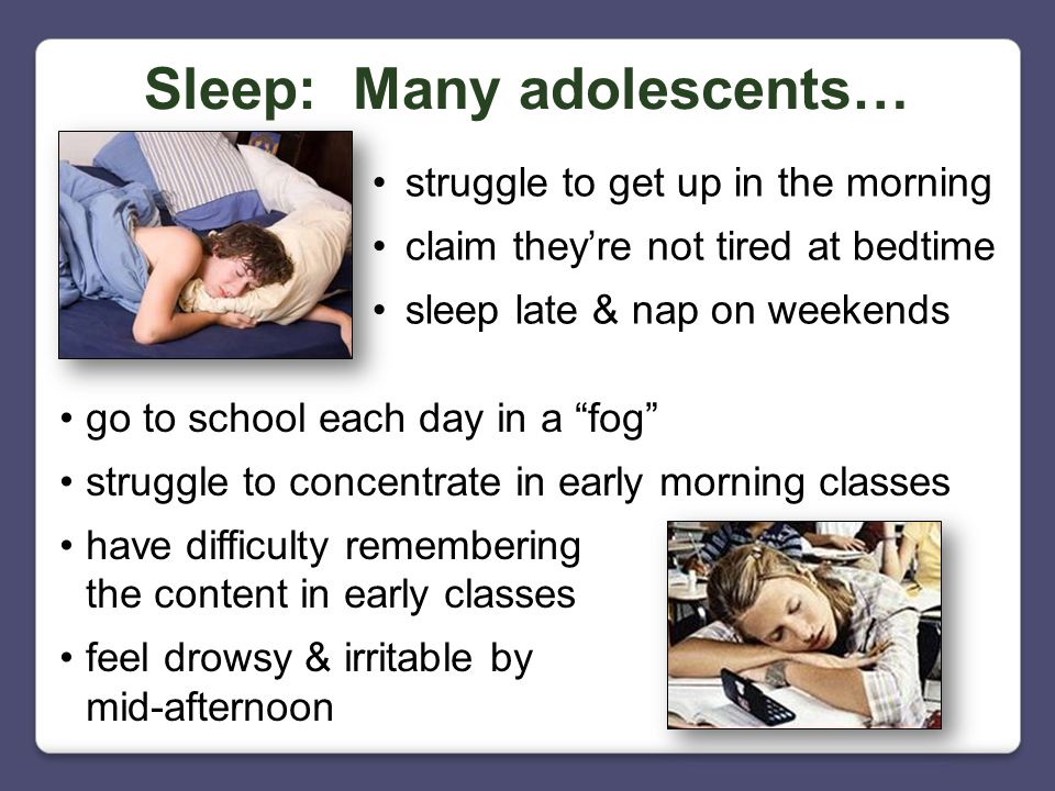 Sleep: Many adolescents… struggle to get up in the morning claim they're not tired at bedtime sleep late & nap on weekends go to school each day in a