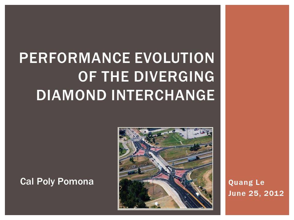 Quang Le June 25, 2012 PERFORMANCE EVOLUTION OF THE DIVERGING DIAMOND INTERCHANGE Cal Poly Pomona