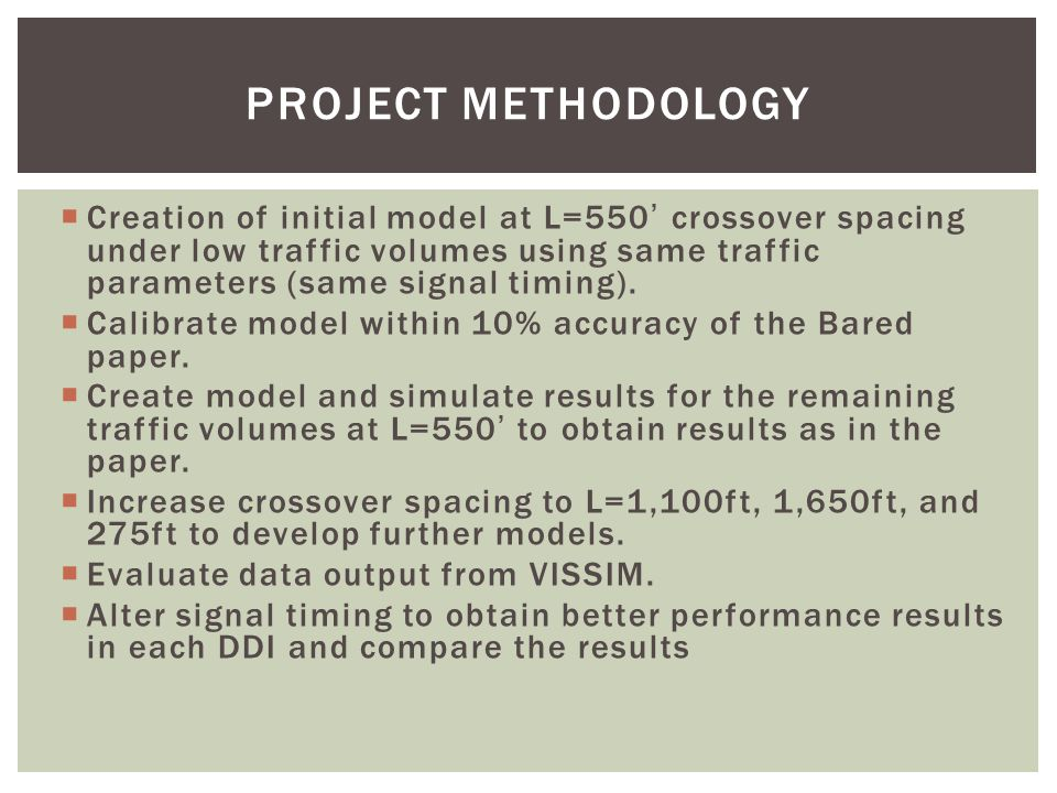 PROJECT METHODOLOGY  Creation of initial model at L=550' crossover spacing under low traffic volumes using same traffic parameters (same signal timing).