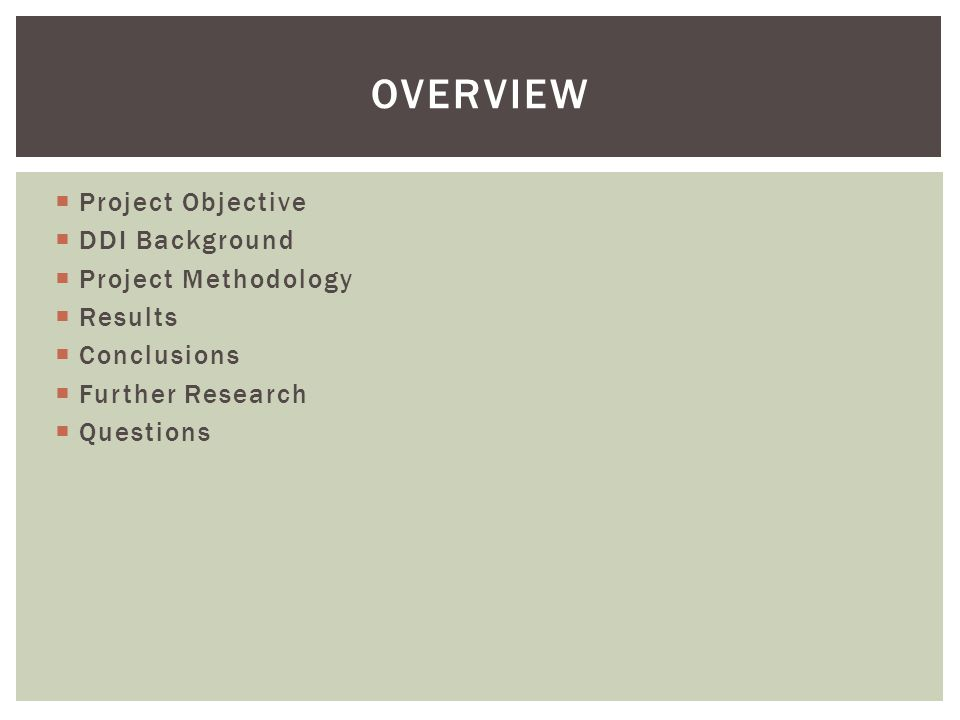  Project Objective  DDI Background  Project Methodology  Results  Conclusions  Further Research  Questions OVERVIEW