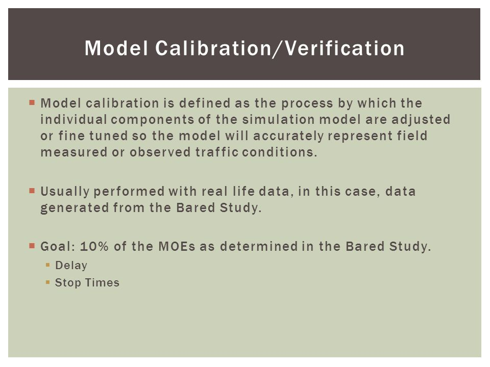 Model Calibration/Verification  Model calibration is defined as the process by which the individual components of the simulation model are adjusted or fine tuned so the model will accurately represent field measured or observed traffic conditions.