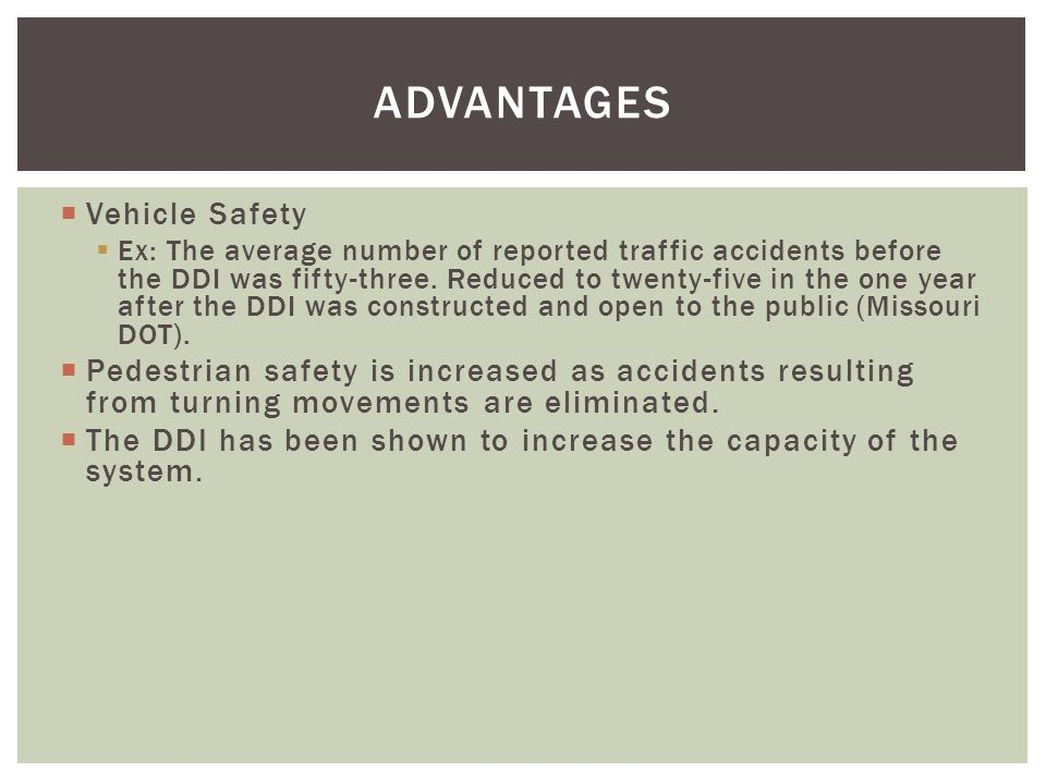 ADVANTAGES  Vehicle Safety  Ex: The average number of reported traffic accidents before the DDI was fifty-three.