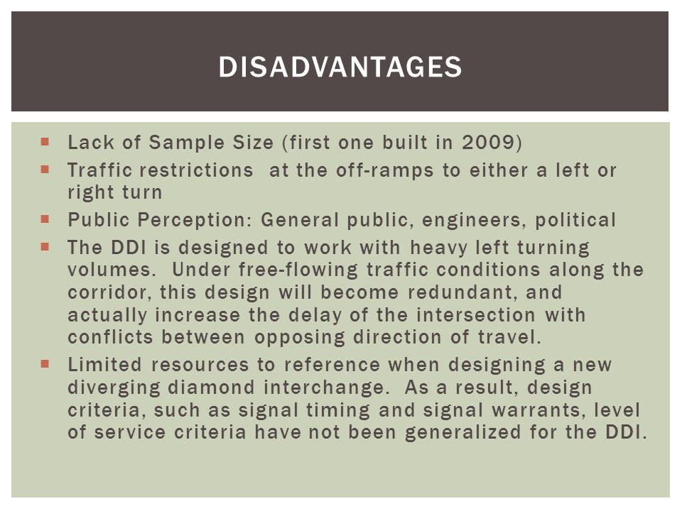DISADVANTAGES  Lack of Sample Size (first one built in 2009)  Traffic restrictions at the off-ramps to either a left or right turn  Public Perception: General public, engineers, political  The DDI is designed to work with heavy left turning volumes.