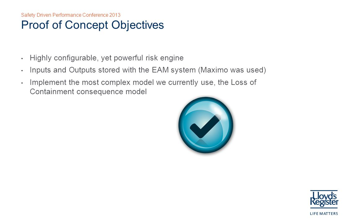 Safety Driven Performance Conference 2013 Proof of Concept Objectives Highly configurable, yet powerful risk engine Inputs and Outputs stored with the EAM system (Maximo was used) Implement the most complex model we currently use, the Loss of Containment consequence model