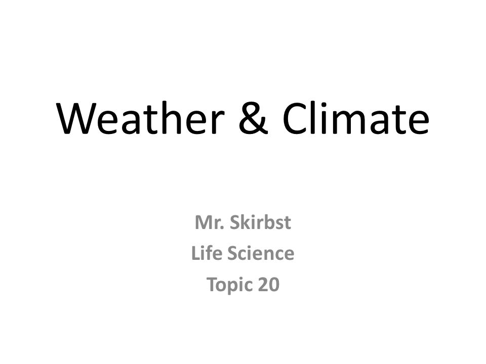 Weather & Climate Mr. Skirbst Life Science Topic 20