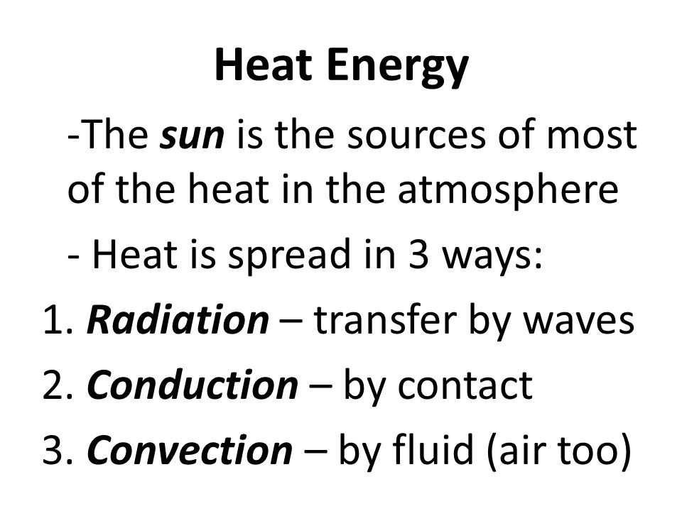 Heat Energy -The sun is the sources of most of the heat in the atmosphere - Heat is spread in 3 ways: 1.
