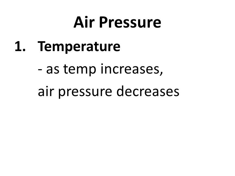 Air Pressure 1.Temperature - as temp increases, air pressure decreases