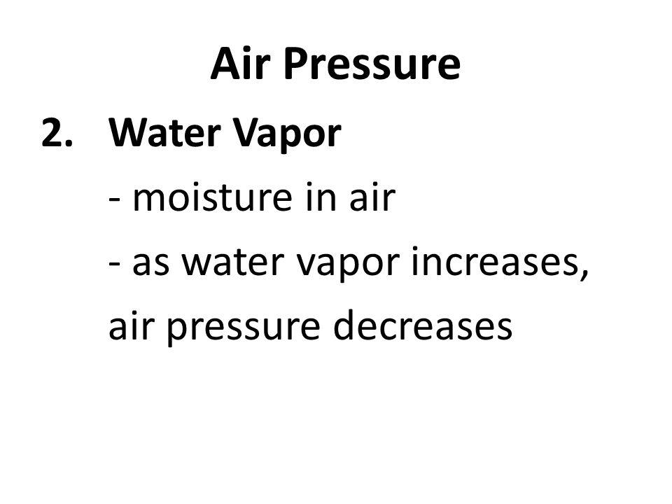 Air Pressure 2.Water Vapor - moisture in air - as water vapor increases, air pressure decreases