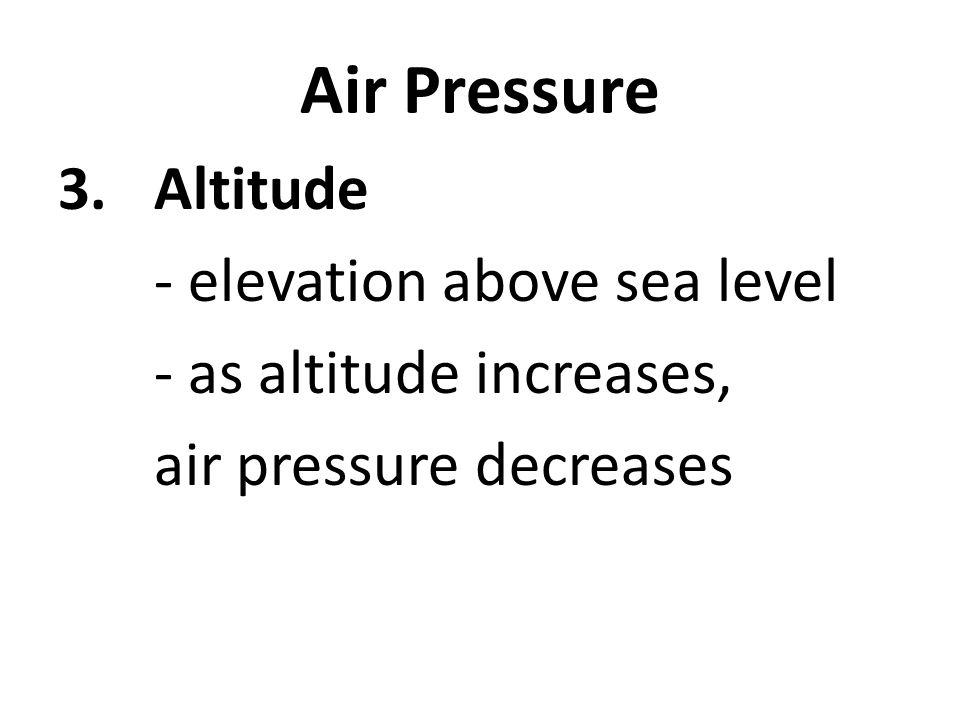 Air Pressure 3.Altitude - elevation above sea level - as altitude increases, air pressure decreases