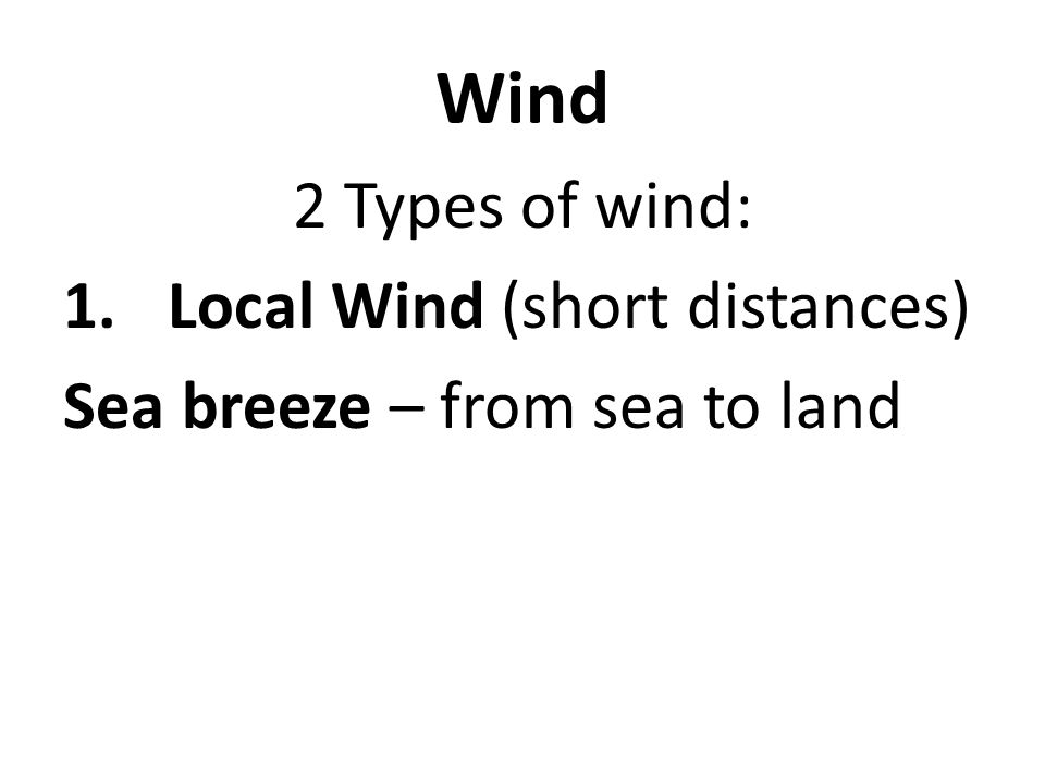 Wind 2 Types of wind: 1.Local Wind (short distances) Sea breeze – from sea to land
