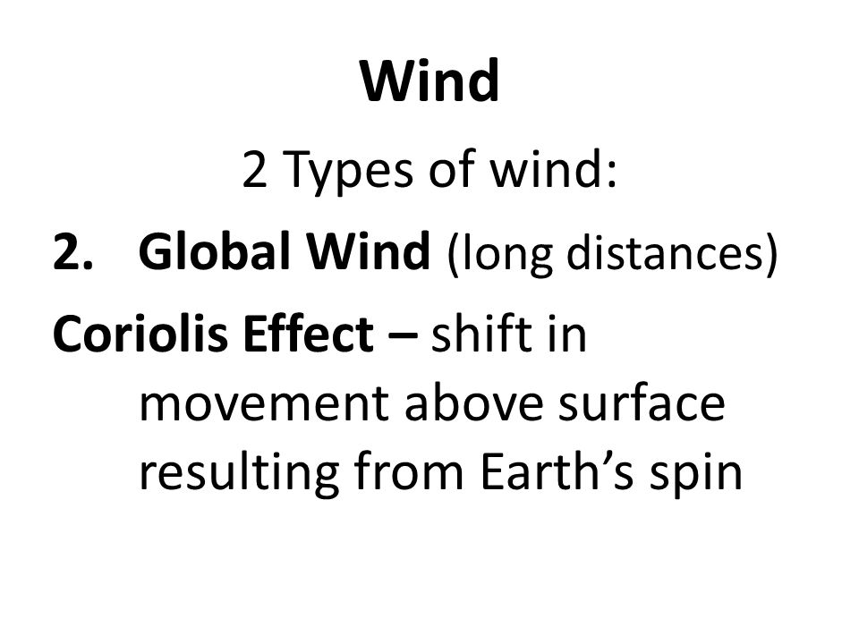 Wind 2 Types of wind: 2.Global Wind (long distances) Coriolis Effect – shift in movement above surface resulting from Earth's spin