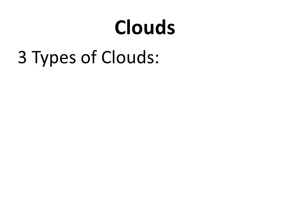 Clouds 3 Types of Clouds: