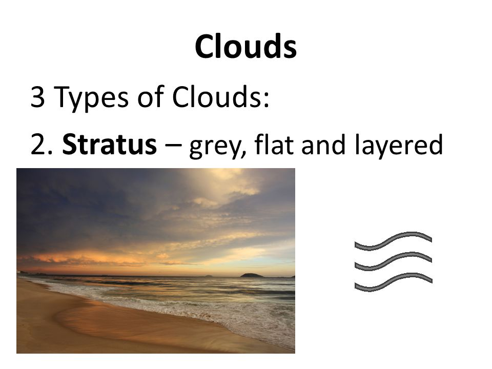 Clouds 3 Types of Clouds: 2. Stratus – grey, flat and layered