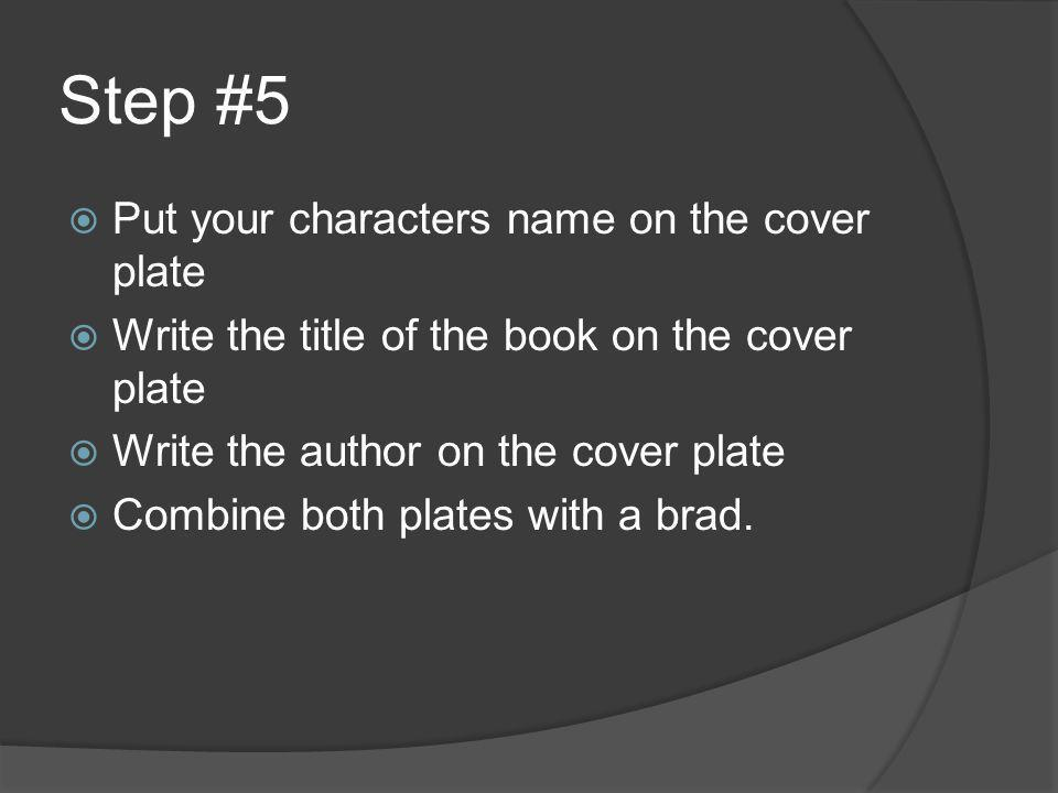 Step #5  Put your characters name on the cover plate  Write the title of the book on the cover plate  Write the author on the cover plate  Combine both plates with a brad.