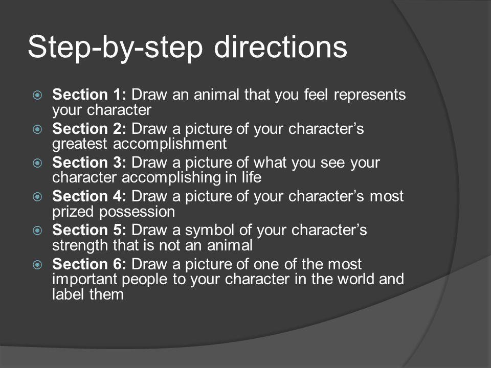 Step-by-step directions  Section 1: Draw an animal that you feel represents your character  Section 2: Draw a picture of your character's greatest accomplishment  Section 3: Draw a picture of what you see your character accomplishing in life  Section 4: Draw a picture of your character's most prized possession  Section 5: Draw a symbol of your character's strength that is not an animal  Section 6: Draw a picture of one of the most important people to your character in the world and label them