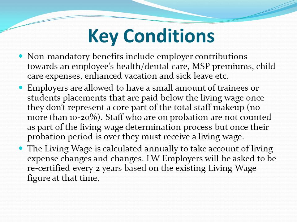 Key Conditions Non-mandatory benefits include employer contributions towards an employee's health/dental care, MSP premiums, child care expenses, enhanced vacation and sick leave etc.
