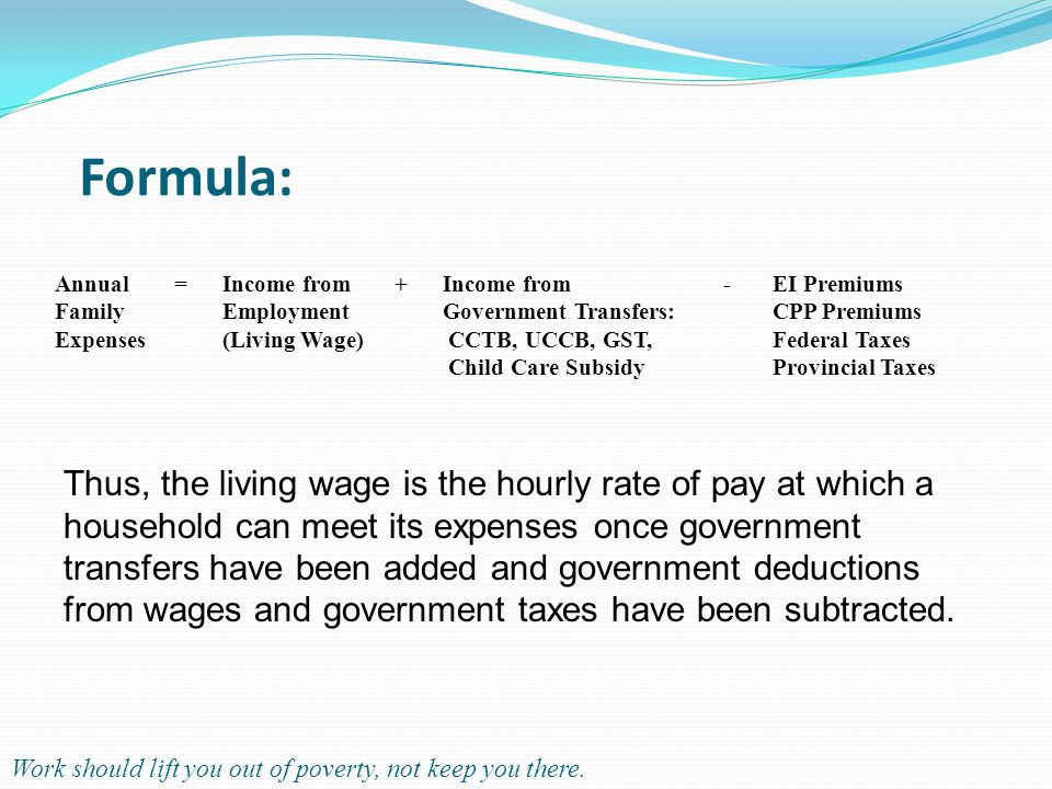 Formula: Annual Family Expenses =Income from Employment (Living Wage) +Income from Government Transfers: CCTB, UCCB, GST, Child Care Subsidy -EI Premiums CPP Premiums Federal Taxes Provincial Taxes Thus, the living wage is the hourly rate of pay at which a household can meet its expenses once government transfers have been added and government deductions from wages and government taxes have been subtracted.