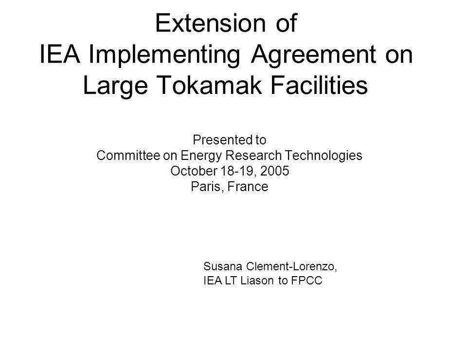 Extension of IEA Implementing Agreement on Large Tokamak Facilities Presented to Committee on Energy Research Technologies October 18-19, 2005 Paris, France Susana Clement-Lorenzo, IEA LT Liason to FPCC