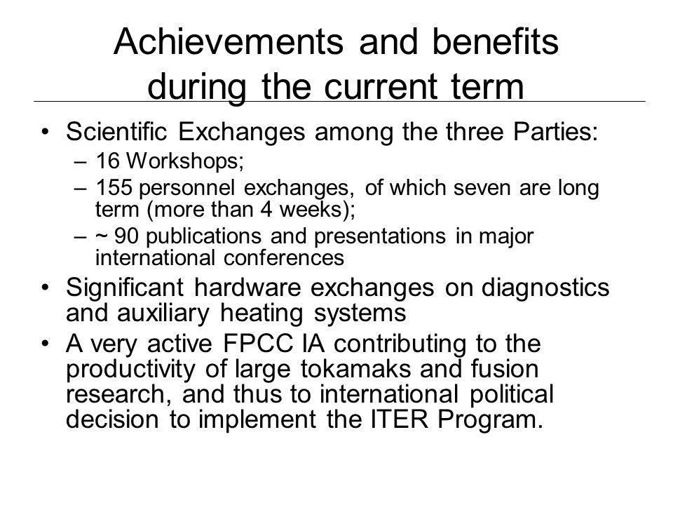 Achievements and benefits during the current term Scientific Exchanges among the three Parties: –16 Workshops; –155 personnel exchanges, of which seven are long term (more than 4 weeks); –~ 90 publications and presentations in major international conferences Significant hardware exchanges on diagnostics and auxiliary heating systems A very active FPCC IA contributing to the productivity of large tokamaks and fusion research, and thus to international political decision to implement the ITER Program.