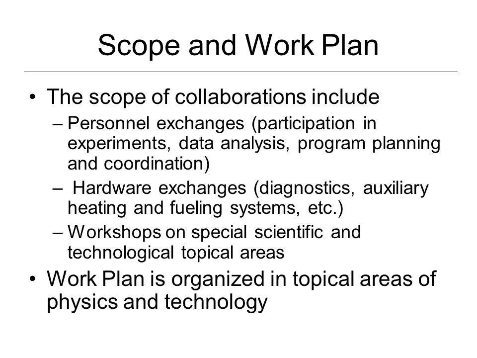 Scope and Work Plan The scope of collaborations include –Personnel exchanges (participation in experiments, data analysis, program planning and coordination) – Hardware exchanges (diagnostics, auxiliary heating and fueling systems, etc.) –Workshops on special scientific and technological topical areas Work Plan is organized in topical areas of physics and technology