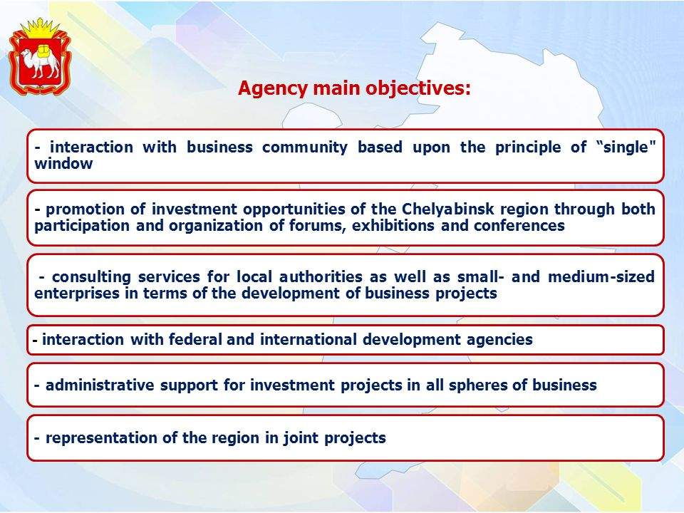 - interaction with business community based upon the principle of single window - promotion of investment opportunities of the Chelyabinsk region through both participation and organization of forums, exhibitions and conferences - consulting services for local authorities as well as small- and medium-sized enterprises in terms of the development of business projects - interaction with federal and international development agencies - administrative support for investment projects in all spheres of business - representation of the region in joint projects Agency main objectives:
