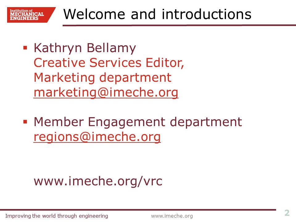 Improving the world through engineeringwww.imeche.orgImproving the world through engineering 2  Kathryn Bellamy Creative Services Editor, Marketing department marketing@imeche.org@imeche.org  Member Engagement department regions@imeche.org www.imeche.org/vrc Welcome and introductions