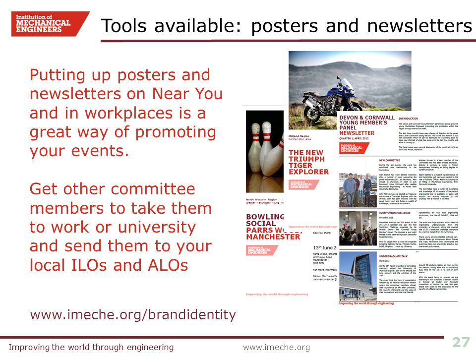 Improving the world through engineeringwww.imeche.orgImproving the world through engineering 27 Tools available: posters and newsletters www.imeche.org/brandidentity Putting up posters and newsletters on Near You and in workplaces is a great way of promoting your events.