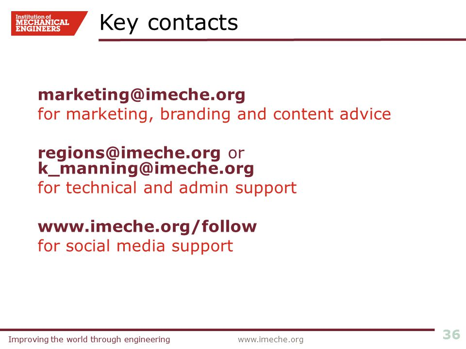 Improving the world through engineeringwww.imeche.orgImproving the world through engineering 36 marketing@imeche.org for marketing, branding and content advice regions@imeche.org or k_manning@imeche.org for technical and admin support www.imeche.org/follow for social media support Key contacts