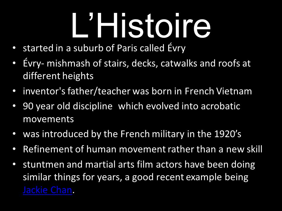 L'Histoire started in a suburb of Paris called Évry Évry- mishmash of stairs, decks, catwalks and roofs at different heights inventor s father/teacher was born in French Vietnam 90 year old discipline which evolved into acrobatic movements was introduced by the French military in the 1920's Refinement of human movement rather than a new skill stuntmen and martial arts film actors have been doing similar things for years, a good recent example being Jackie Chan.