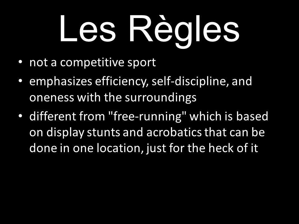 Les Règles not a competitive sport emphasizes efficiency, self-discipline, and oneness with the surroundings different from free-running which is based on display stunts and acrobatics that can be done in one location, just for the heck of it