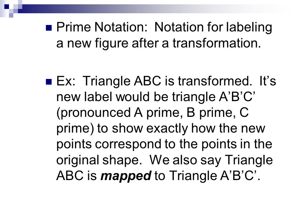 Prime Notation: Notation for labeling a new figure after a transformation. Ex: Triangle ABC is transformed. It's new label would be triangle A'B'C' (p