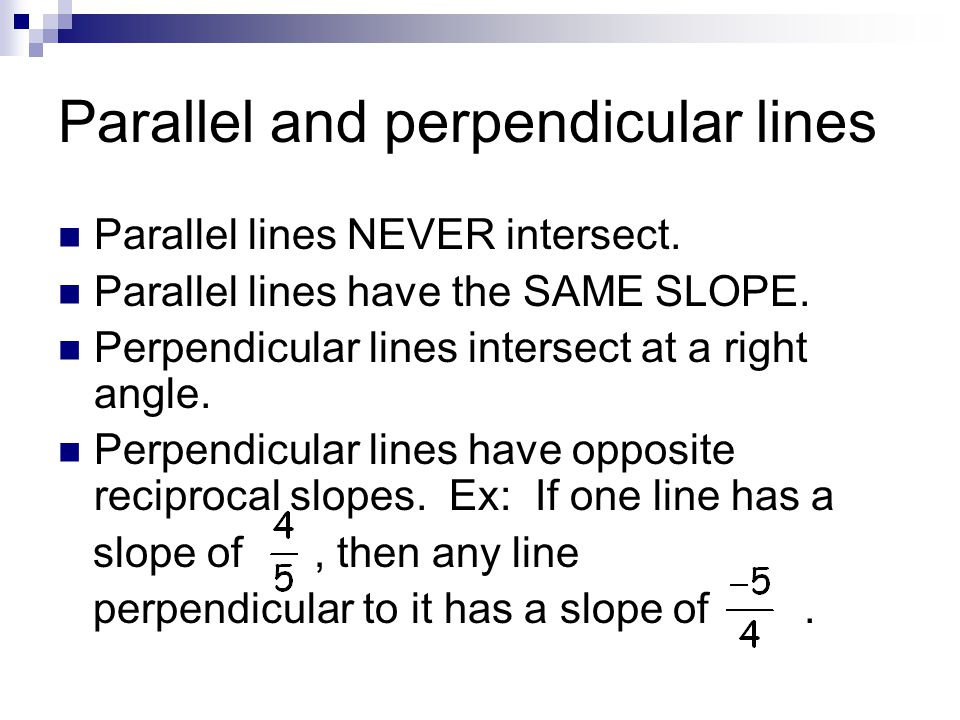 Parallel and perpendicular lines Parallel lines NEVER intersect. Parallel lines have the SAME SLOPE. Perpendicular lines intersect at a right angle. P
