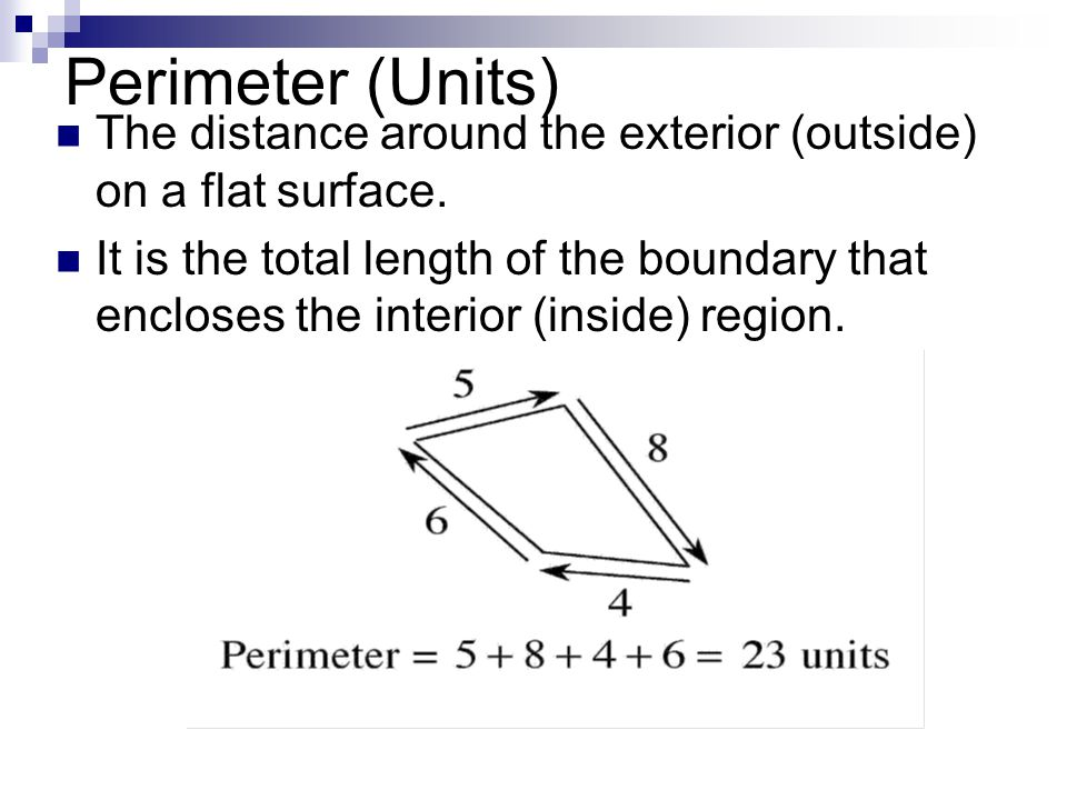 Perimeter (Units) The distance around the exterior (outside) on a flat surface. It is the total length of the boundary that encloses the interior (ins