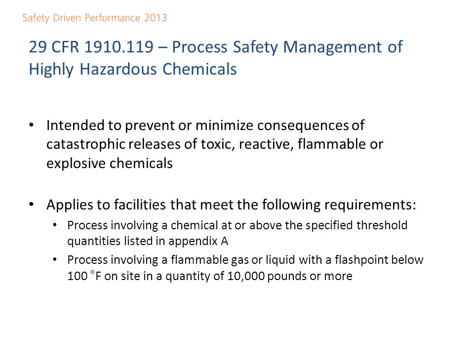 29 CFR 1910.119 – 14 Elements of Process Safety Management Employee participation Process safety information Process hazard analysis Operating procedures Training Contractors Pre-startup safety reviews Mechanical integrity Hot work permit Management of change Incident investigation Emergency planning and response Compliance audits Trade secrets