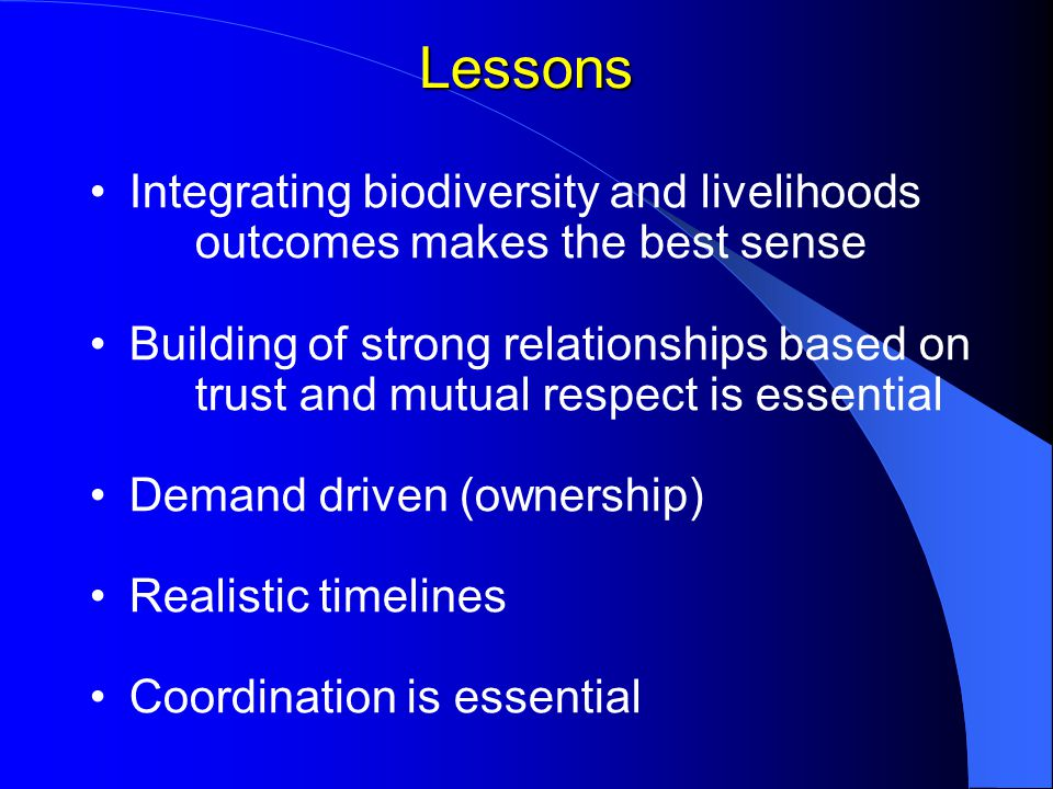 Lessons Integrating biodiversity and livelihoods outcomes makes the best sense Building of strong relationships based on trust and mutual respect is essential Demand driven (ownership) Realistic timelines Coordination is essential