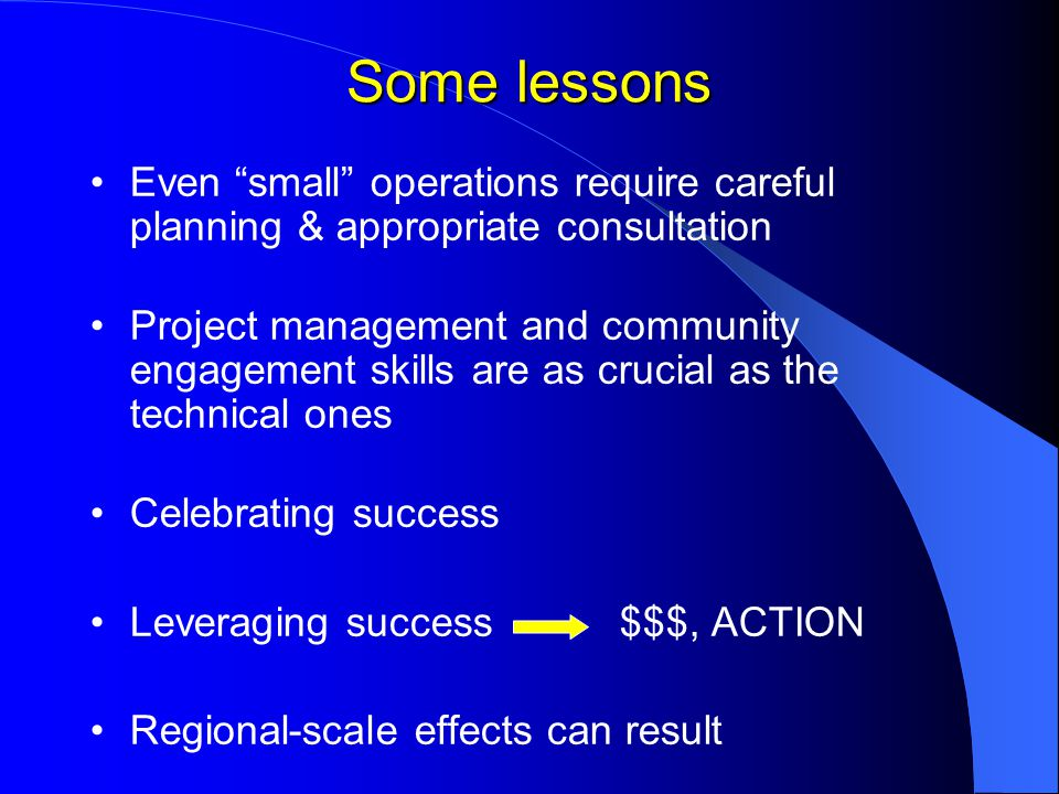 Some lessons Even small operations require careful planning & appropriate consultation Project management and community engagement skills are as crucial as the technical ones Celebrating success Leveraging success $$$, ACTION Regional-scale effects can result